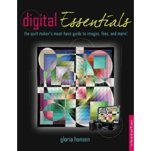 Digital Essentials: the quilt makers must-have guide to digital images, files and more!