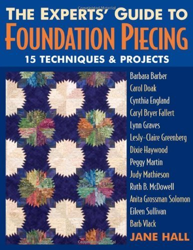 Experts' Guide to Foundation Piecing: 15 Techniques & Projects from Barbara Barber Carol Doak Cynthia England Caryl Bryer Fallert Lynn Graves Lesly-Claire … Grossman-Solomon Eileen Sullivan Barb Vlack
