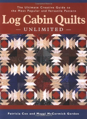 Log Cabin Quilts Unlimited: The Ultimate Creative Guide to the Most Popular and Versatile Pattern