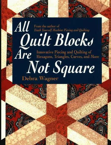 All Quilt Blocks Are Not Square: Innovative Piecing and Quilting of Hexagons, Triangles, Curves, and More (Contemporary Quilting)