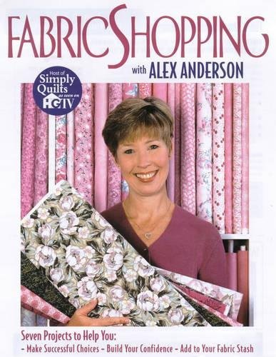 Fabric Shopping with Alex Anderson: Seven Projects to Help You: ¥ Make Successful Choices ¥ Build Your Confidence ¥ Add to Your Fabric Stash