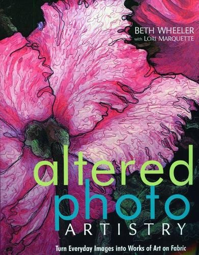 Altered Photo Artistry. Turn Everyday Images into Works of Art on Fabric – Print on Demand Edition