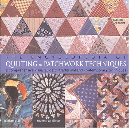 The Encyclopedia of Quilting & Patchwork Techniques: A Comprehensive Visual Guide to Traditional and Contemporary Techniques