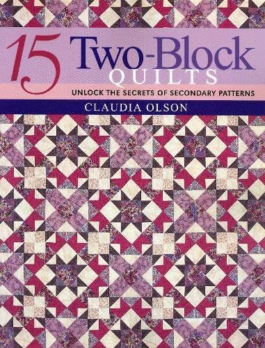 15 Two-Block Quilts: Unlocked the Secrets of Secondary Patterns