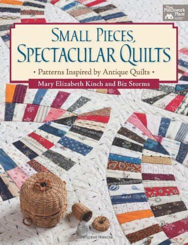 Small Pieces, Spectacular Quilts: Patterns Inspired by Antique Quilts