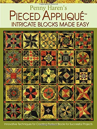 Penny Haren's Pieced Applique Intricate Blocks Made Easy: Innovative Techniques for Creating Perfect Blocks for Successful Projects
