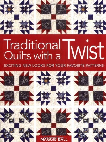 Traditional Quilts with a Twist: Exciting New Looks for your Favorite Patterns